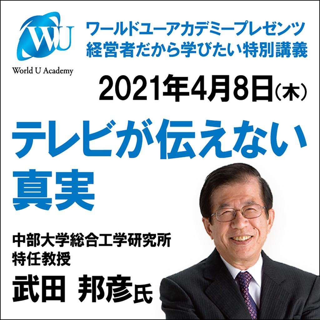 2021年4月8日 World U Academy プレゼンツ 経営者だから学びたい特別講義<br>武田邦彦氏